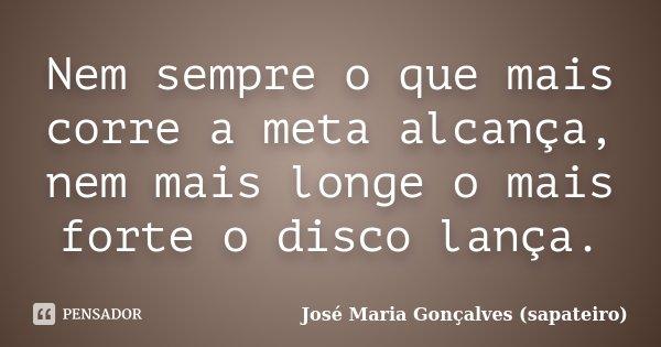 Nem sempre o que mais corre a meta alcança, nem mais longe o mais forte o disco lança.... Frase de José Maria Gonçalves (sapateiro).