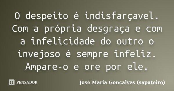 O despeito é indisfarçavel. Com a própria desgraça e com a infelicidade do outro o invejoso é sempre infeliz. Ampare-o e ore por ele.... Frase de José Maria Gonçalves (sapateiro).