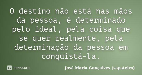 O destino não está nas mãos da pessoa, é determinado pelo ideal, pela coisa que se quer realmente, pela determinação da pessoa em conquistá-la.... Frase de José Maria Gonçalves (sapateiro).