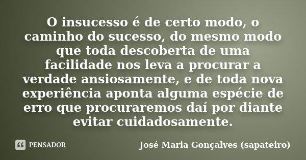 O insucesso é de certo modo, o caminho do sucesso, do mesmo modo que toda descoberta de uma facilidade nos leva a procurar a verdade ansiosamente, e de toda nov... Frase de José Maria Gonçalves (sapateiro).