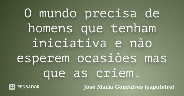 O mundo precisa de homens que tenham iniciativa e não esperem ocasiões mas que as criem.... Frase de José Maria Gonçalves (sapateiro).
