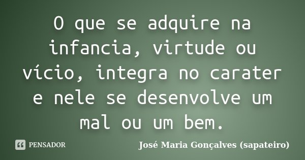 O que se adquire na infancia, virtude ou vício, integra no carater e nele se desenvolve um mal ou um bem.... Frase de José Maria Gonçalves (sapateiro).