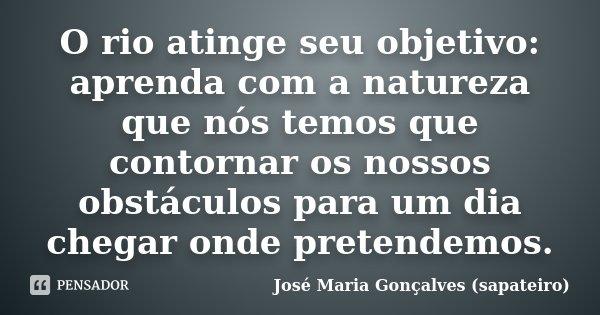 O rio atinge seu objetivo: aprenda com a natureza que nós temos que contornar os nossos obstáculos para um dia chegar onde pretendemos.... Frase de José Maria Gonçalves (sapateiro).