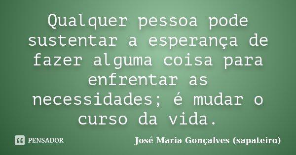 Qualquer pessoa pode sustentar a esperança de fazer alguma coisa para enfrentar as necessidades; é mudar o curso da vida.... Frase de José Maria Gonçalves (sapateiro).
