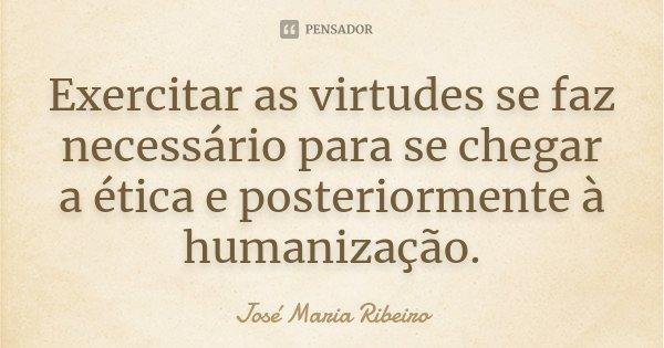 Exercitar as virtudes se faz necessário para se chegar a ética e posteriormente à humanização.... Frase de José Maria Ribeiro.