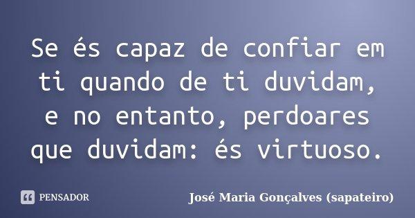 Se és capaz de confiar em ti quando de ti duvidam, e no entanto, perdoares que duvidam: és virtuoso.... Frase de José Maria Gonçalves (sapateiro).