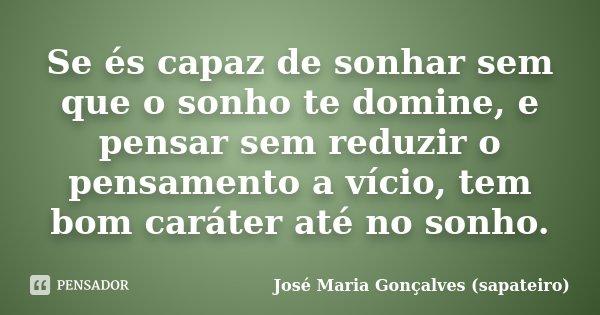 Se és capaz de sonhar sem que o sonho te domine, e pensar sem reduzir o pensamento a vício, tem bom caráter até no sonho.... Frase de José Maria Gonçalves (sapateiro).