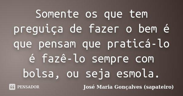Somente os que tem preguiça de fazer o bem é que pensam que praticá-lo é fazê-lo sempre com bolsa, ou seja esmola.... Frase de José Maria Gonçalves (sapateiro).
