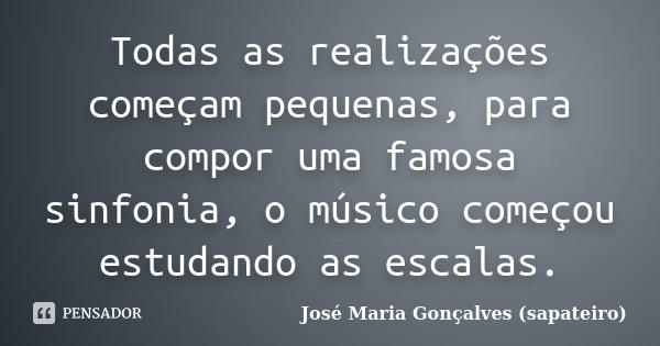 Todas as realizações começam pequenas, para compor uma famosa sinfonia, o músico começou estudando as escalas.... Frase de José Maria Gonçalves (sapateiro).