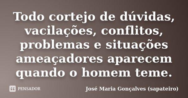 Todo cortejo de dúvidas, vacilações, conflitos, problemas e situações ameaçadores aparecem quando o homem teme.... Frase de José Maria Gonçalves (sapateiro).