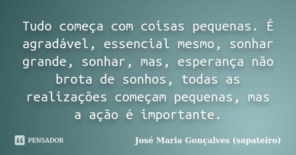 Tudo começa com coisas pequenas. É agradável, essencial mesmo, sonhar grande, sonhar, mas, esperança não brota de sonhos, todas as realizações começam pequenas,... Frase de José Maria Gonçalves (sapateiro).