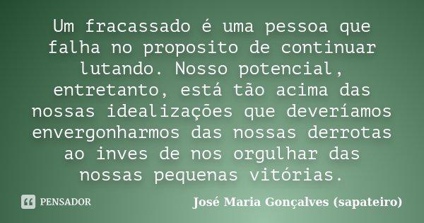 Um fracassado é uma pessoa que falha no proposito de continuar lutando. Nosso potencial, entretanto, está tão acima das nossas idealizações que deveríamos enver... Frase de José Maria Gonçalves (sapateiro).