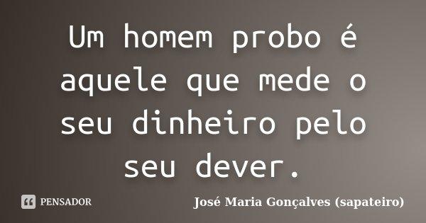 Um homem probo é aquele que mede o seu dinheiro pelo seu dever.... Frase de José Maria Gonçalves (sapateiro).