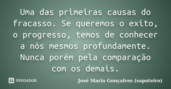 Uma das primeiras causas do fracasso. Se queremos o exito, o progresso, temos de conhecer a nós mesmos profundamente. Nunca porém pela comparação com os demais.... Frase de José Maria Gonçalves (sapateiro).