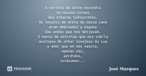 A cortina da noite escondia os nossos corpos dos olhares indiscretos. Os lençois de areia da nossa cama eram debruados a espuma das ondas que nos beijavam. O ma... Frase de José Marques.