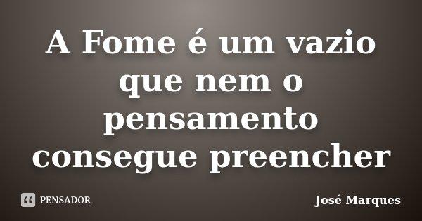 A Fome é um vazio que nem o pensamento consegue preencher... Frase de José Marques.