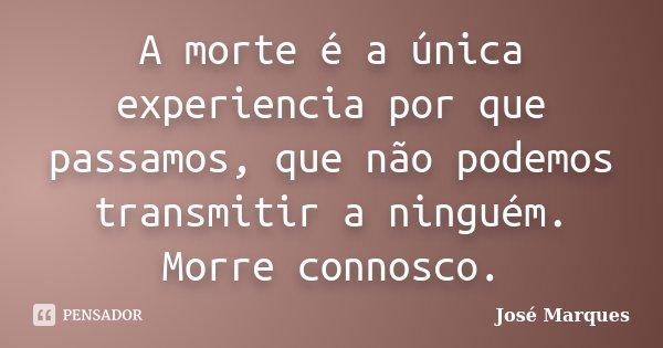 A morte é a única experiencia por que passamos, que não podemos transmitir a ninguém. Morre connosco.... Frase de José Marques.