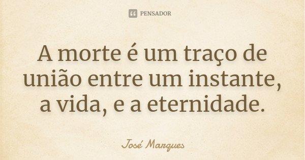 A morte é um traço de união entre um instante, a vida, e a eternidade.... Frase de José Marques.