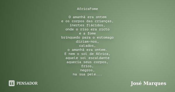 AfricaFome O amanhã era ontem e os corpos das crianças, inertes flácidos, onde o riso era ricto e a fome brinquedo para o estomago diziam-nos, calados, o amanhã... Frase de José Marques.