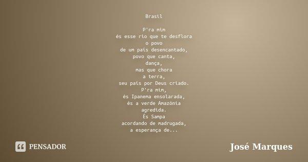 Brasil P'ra mim és esse rio que te desflora o povo de um país desencantado, povo que canta, dança, mas que chora a terra, seu país por Deus criado. P'ra mim, és... Frase de José Marques.