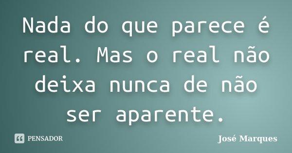 Nada do que parece é real. Mas o real não deixa nunca de não ser aparente.... Frase de José Marques.