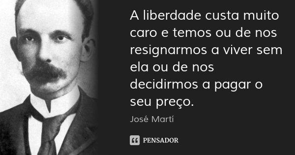 A liberdade custa muito caro e temos ou de nos resignarmos a viver sem ela ou de nos decidirmos a pagar o seu preço.... Frase de José Martí.