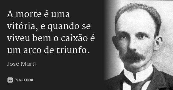 A morte é uma vitória, e quando se viveu bem o caixão é um arco de triunfo.... Frase de José Martí.