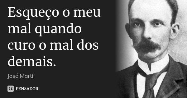 Esqueço o meu mal quando curo o mal dos demais.... Frase de José Martí.