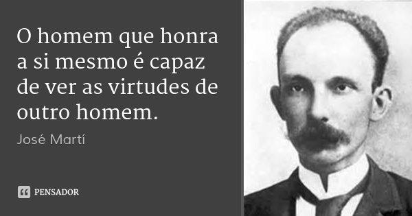 O homem que honra a si mesmo é capaz de ver as virtudes de outro homem.... Frase de José Martí.