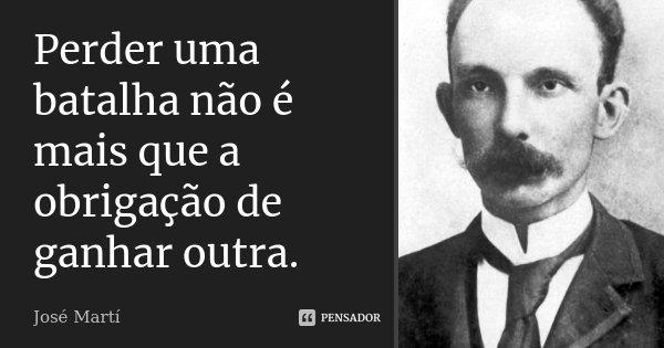 Perder uma batalha não é mais que a obrigação de ganhar outra.... Frase de José Martí.