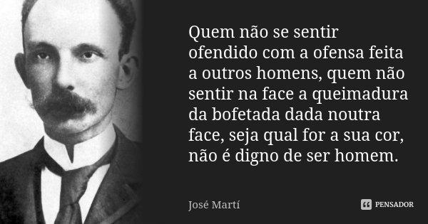 Quem não se sentir ofendido com a ofensa feita a outros homens, quem não sentir na face a queimadura da bofetada dada noutra face, seja qual for a sua cor, não ... Frase de José Martí.