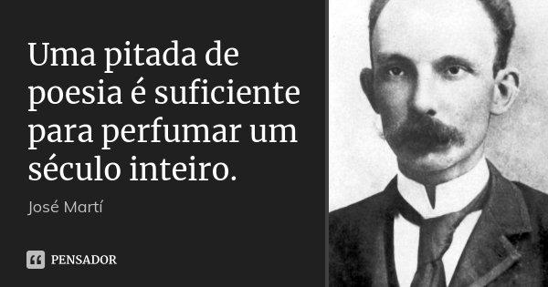 Uma pitada de poesia é suficiente para perfumar um século inteiro.... Frase de José Martí.