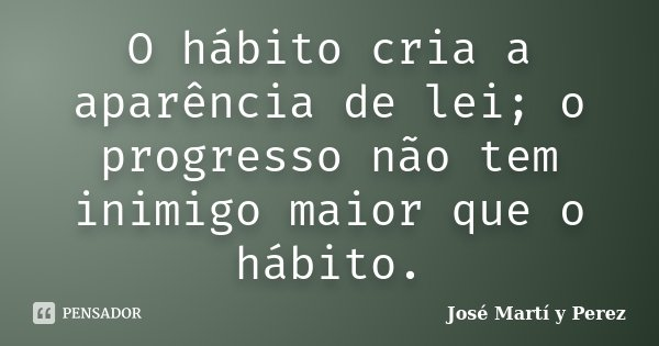 O hábito cria a aparência de lei; o progresso não tem inimigo maior que o hábito.... Frase de José Martí y Perez.