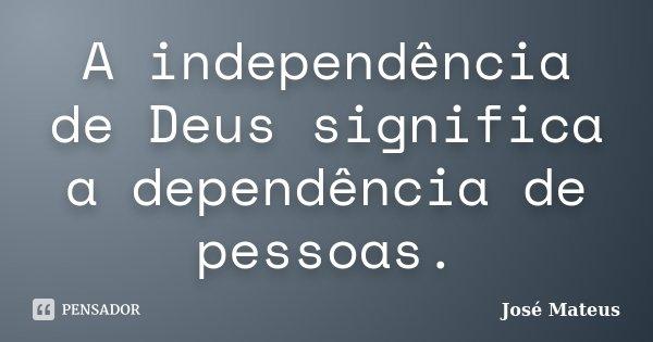 A independência de Deus significa a dependência de pessoas.... Frase de José Mateus.