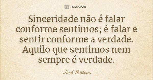 Sinceridade não é falar conforme sentimos; é falar e sentir conforme a verdade. Aquilo que sentimos nem sempre é verdade... Frase de José Mateus.