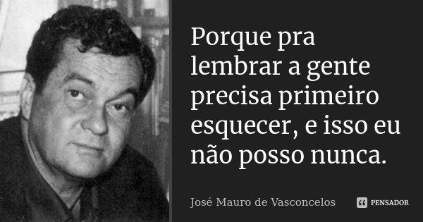 Porque pra lembrar a gente precisa primeiro esquecer, e isso eu não posso nunca.... Frase de José Mauro de Vasconcelos.