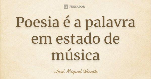 Poesia é a palavra em estado de música... Frase de José Miguel Wisnik.