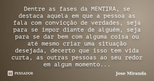Dentre as fases da MENTIRA, se destaca aquela em que a pessoa as fala com convicção de verdades, seja para se impor diante de alguém, seja para se dar bem com a... Frase de Jose Miranda.