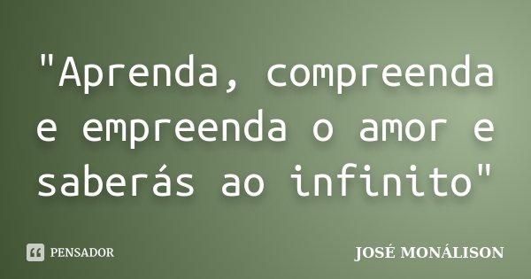 """""""Aprenda, compreenda e empreenda o amor e saberás ao infinito""""... Frase de José Monálison."""