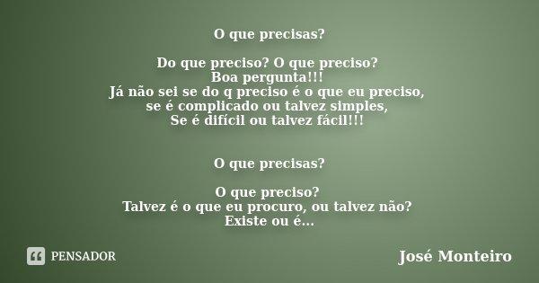 O que precisas? Do que preciso? O que preciso? Boa pergunta!!! Já não sei se do q preciso é o que eu preciso, se é complicado ou talvez simples, Se é difícil ou... Frase de José Monteiro.