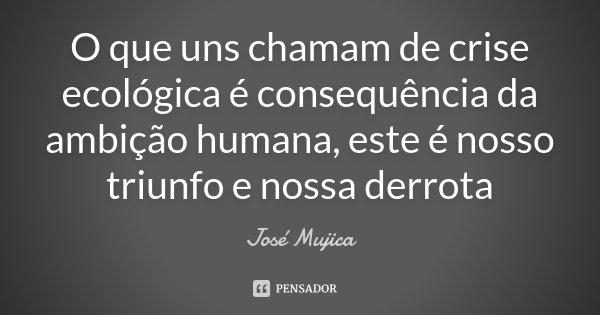 O que uns chamam de crise ecológica é consequência da ambição humana, este é nosso triunfo e nossa derrota... Frase de José Mujica.