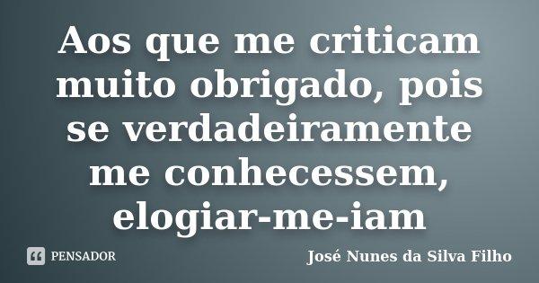 Aos que me criticam muito obrigado, pois se verdadeiramente me conhecessem, elogiar-me-iam... Frase de José Nunes da Silva Filho.
