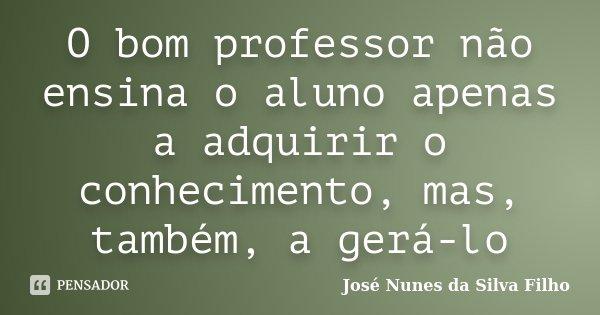 O bom professor não ensina o aluno apenas a adquirir o conhecimento, mas, também, a gerá-lo... Frase de José Nunes da Silva Filho.