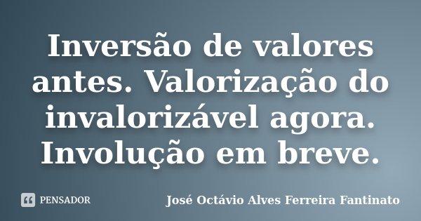 Inversão de valores antes. Valorização do invalorizável agora. Involução em breve.... Frase de José Octávio Alves Ferreira Fantinato.