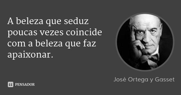 A beleza que seduz poucas vezes coincide com a beleza que faz apaixonar.... Frase de José Ortega y Gasset.