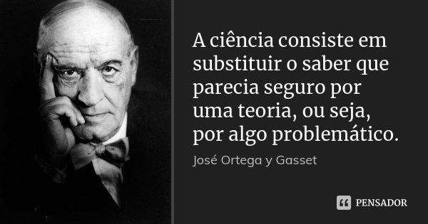 A ciência consiste em substituir o saber que parecia seguro por uma teoria, ou seja, por algo problemático.... Frase de José Ortega y Gasset.