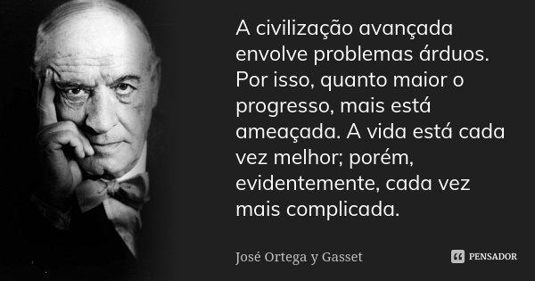A civilização avançada envolve problemas árduos. Por isso, quanto maior o progresso, mais está ameaçada. A vida está cada vez melhor; porém, evidentemente, cada... Frase de José Ortega y Gasset.