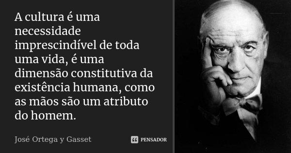 A cultura é uma necessidade imprescindível de toda uma vida, é uma dimensão constitutiva da existência humana, como as mãos são um atributo do homem.... Frase de José Ortega y Gasset.
