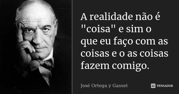 """A realidade não é """"coisa"""" e sim o que eu faço com as coisas e o as coisas fazem comigo.... Frase de José Ortega Y Gasset."""