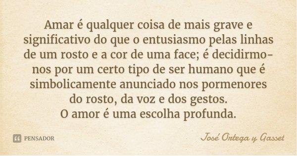 Amar é qualquer coisa de mais grave e significativo do que o entusiasmo pelas linhas de um rosto e a cor de uma face; é decidirmo-nos por um certo tipo de ser h... Frase de José Ortega y Gasset.